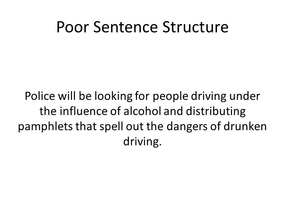 Poor Sentence Structure Police will be looking for people driving under the influence of alcohol and distributing pamphlets that spell out the dangers of drunken driving.