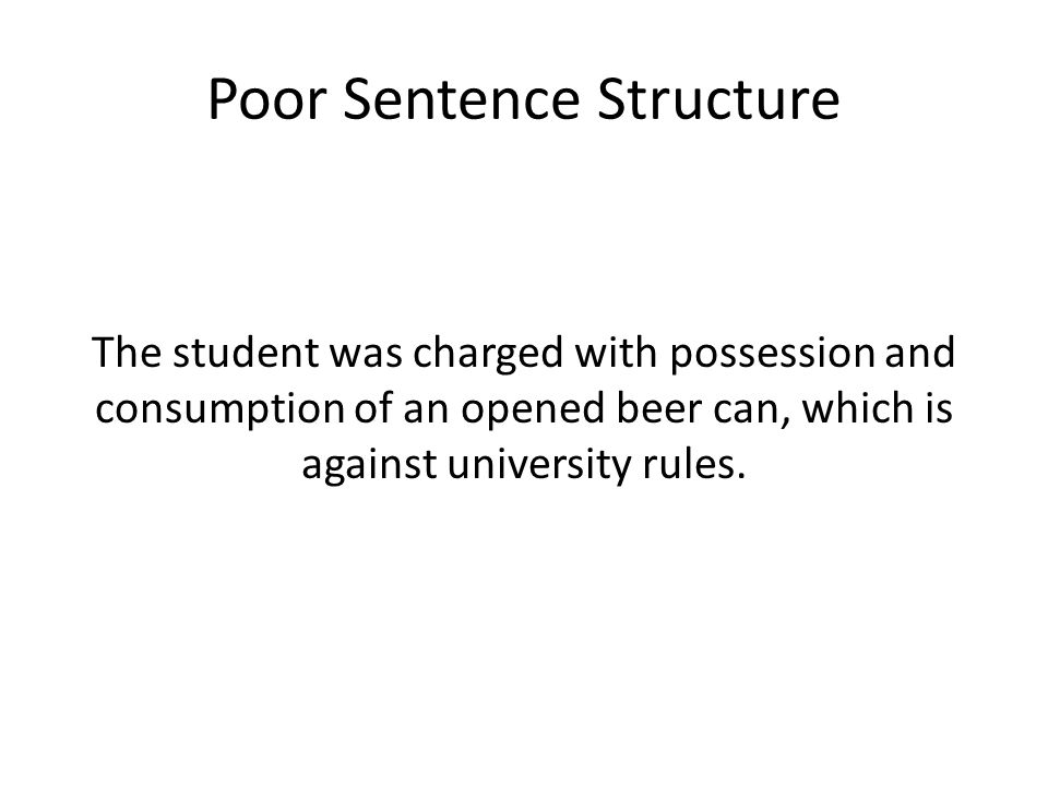 Poor Sentence Structure The student was charged with possession and consumption of an opened beer can, which is against university rules.