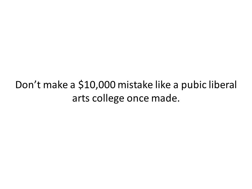 Don't make a $10,000 mistake like a pubic liberal arts college once made.