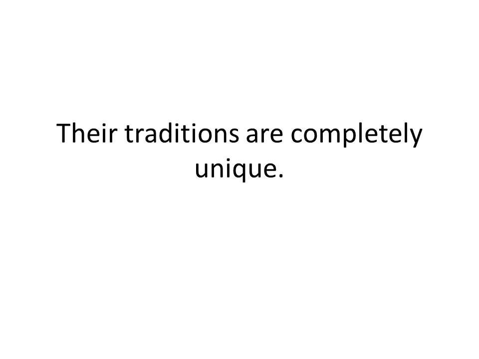 Their traditions are completely unique.