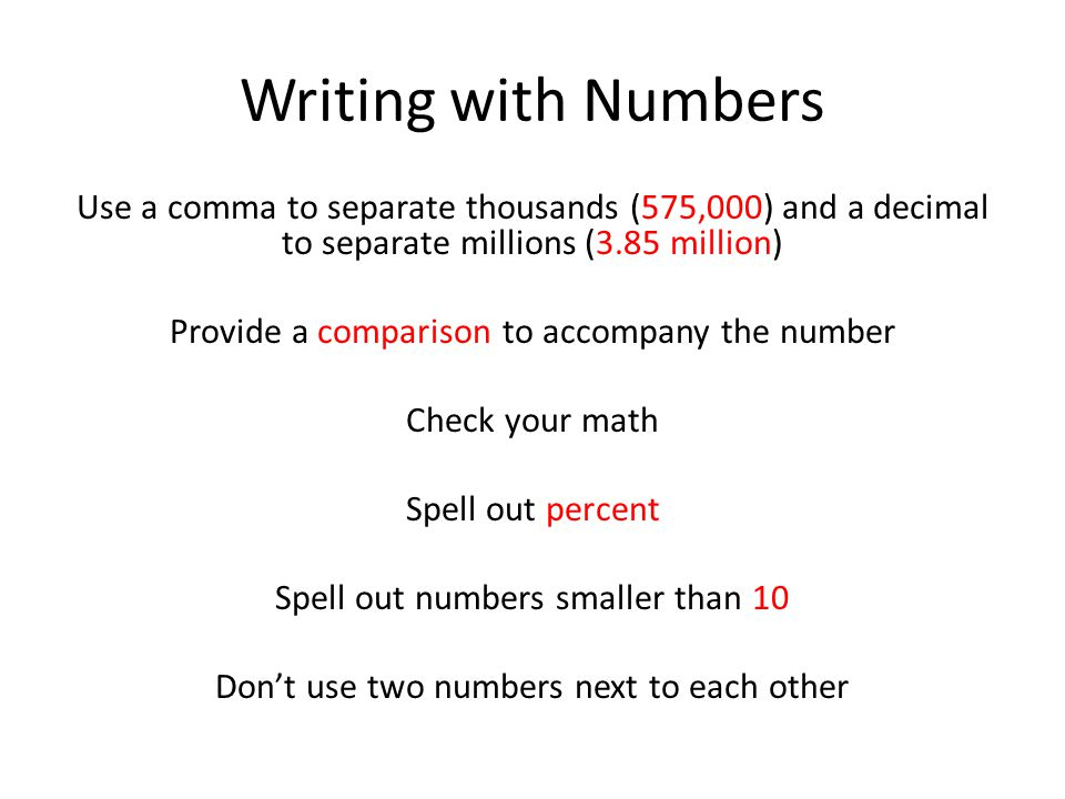 Writing with Numbers Use a comma to separate thousands (575,000) and a decimal to separate millions (3.85 million) Provide a comparison to accompany the number Check your math Spell out percent Spell out numbers smaller than 10 Don't use two numbers next to each other