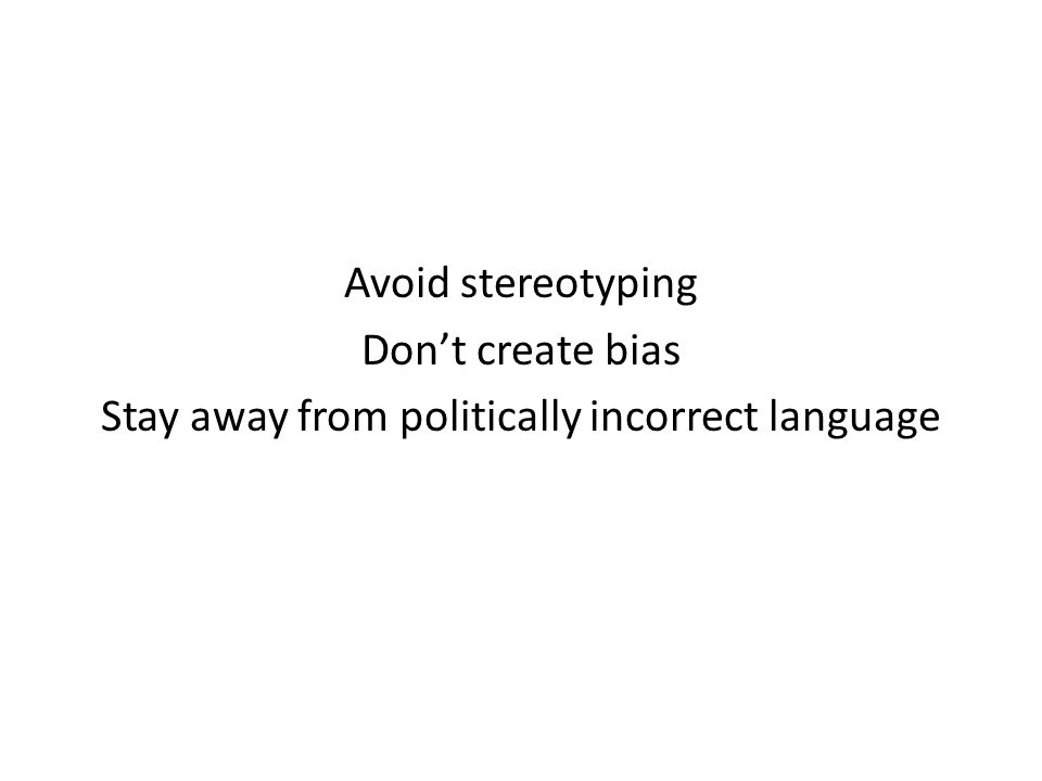 Avoid stereotyping Don't create bias Stay away from politically incorrect language