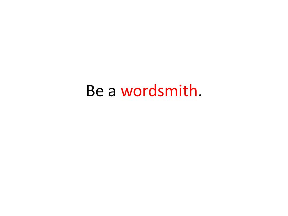 Be a wordsmith.