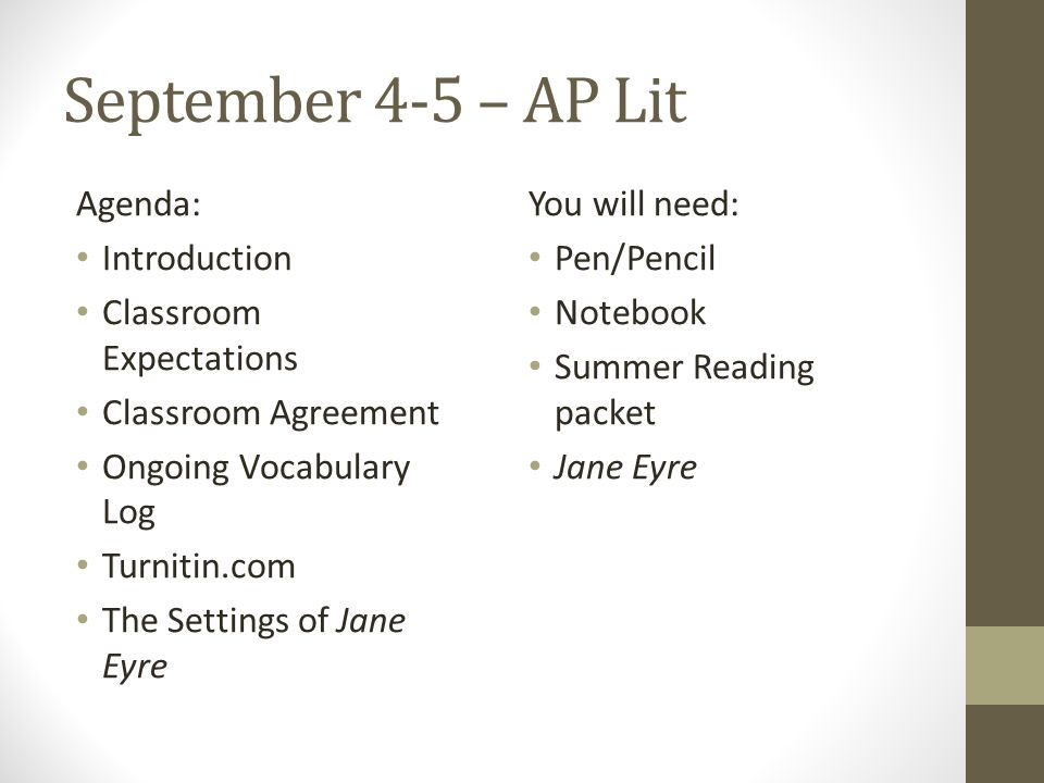 September 4-5 – AP Lit Agenda: Introduction Classroom Expectations Classroom Agreement Ongoing Vocabulary Log Turnitin.com The Settings of Jane Eyre You will need: Pen/Pencil Notebook Summer Reading packet Jane Eyre