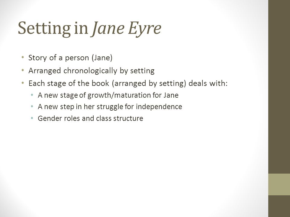 Setting in Jane Eyre Story of a person (Jane) Arranged chronologically by setting Each stage of the book (arranged by setting) deals with: A new stage of growth/maturation for Jane A new step in her struggle for independence Gender roles and class structure