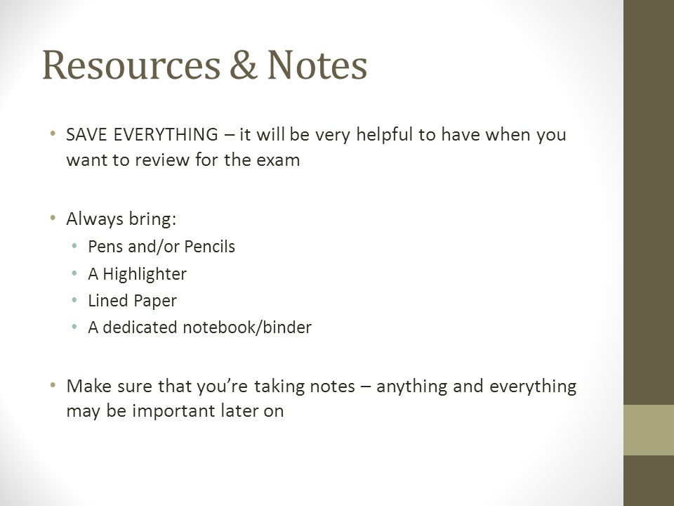 Resources & Notes SAVE EVERYTHING – it will be very helpful to have when you want to review for the exam Always bring: Pens and/or Pencils A Highlighter Lined Paper A dedicated notebook/binder Make sure that you're taking notes – anything and everything may be important later on
