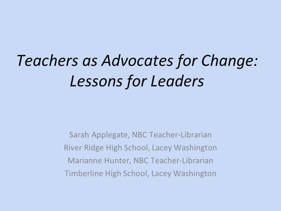 Teachers as Advocates for Change: Lessons for Leaders Sarah Applegate, NBC Teacher-Librarian River Ridge High School, Lacey Washington Marianne Hunter, NBC Teacher-Librarian Timberline High School, Lacey Washington