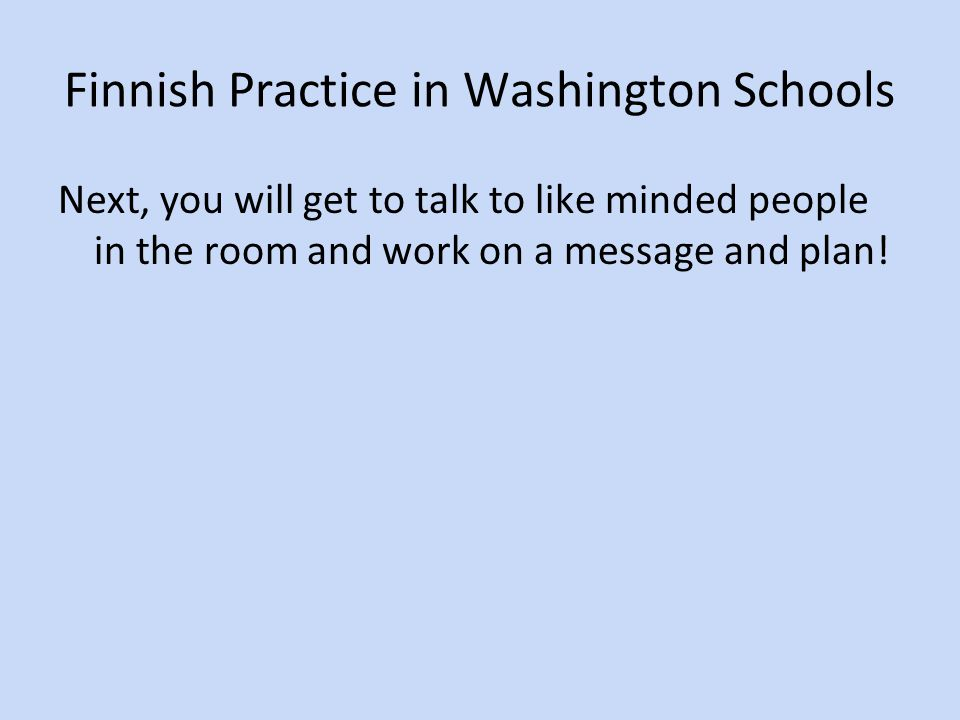 Finnish Practice in Washington Schools Next, you will get to talk to like minded people in the room and work on a message and plan!