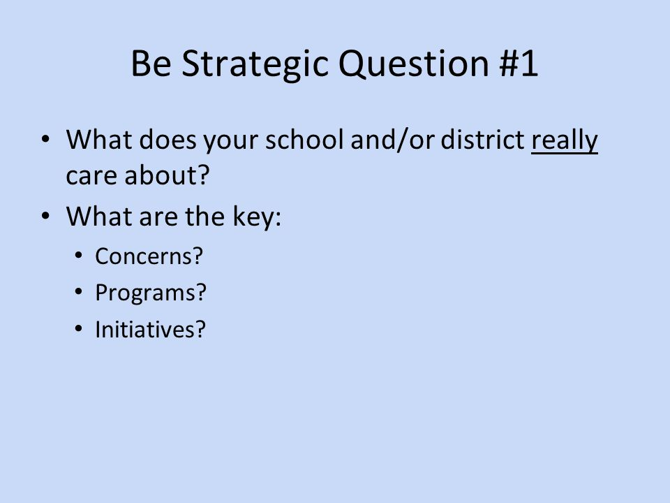 Be Strategic Question #1 What does your school and/or district really care about.