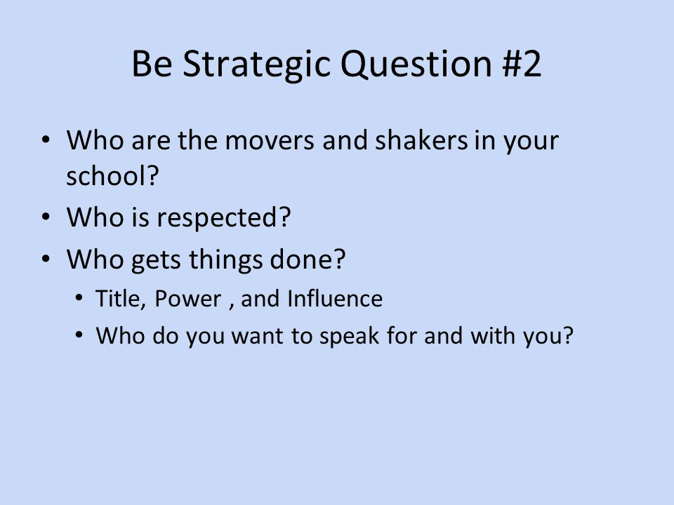 Be Strategic Question #2 Who are the movers and shakers in your school.