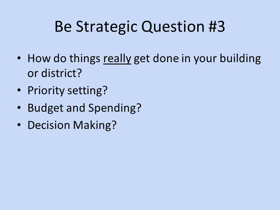 Be Strategic Question #3 How do things really get done in your building or district.