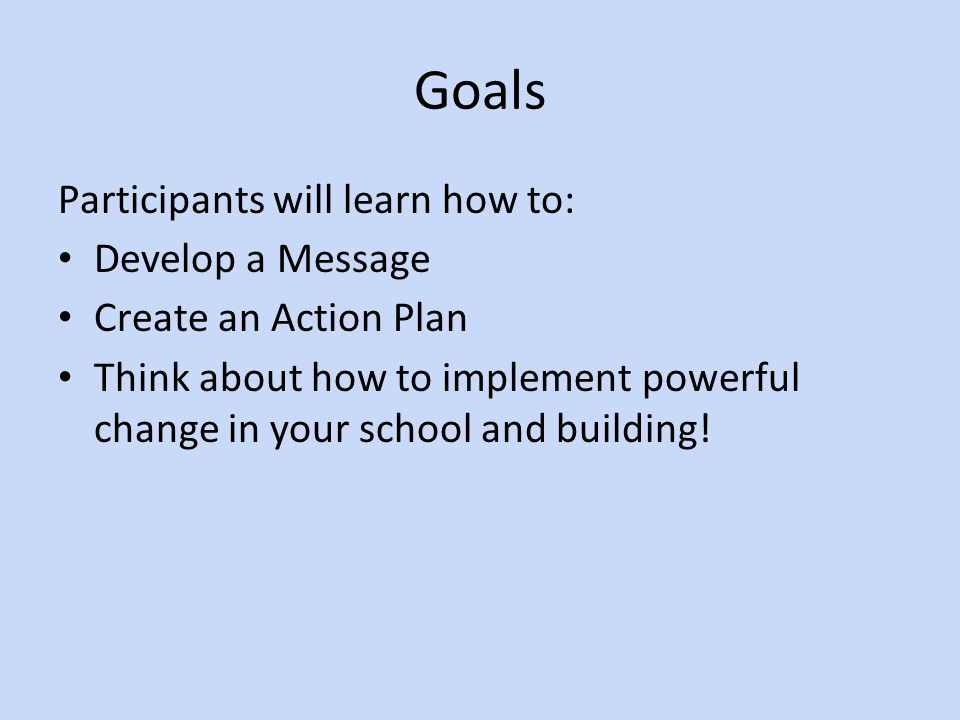 Goals Participants will learn how to: Develop a Message Create an Action Plan Think about how to implement powerful change in your school and building!