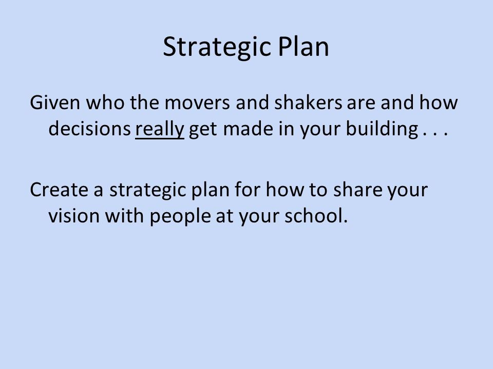 Strategic Plan Given who the movers and shakers are and how decisions really get made in your building...