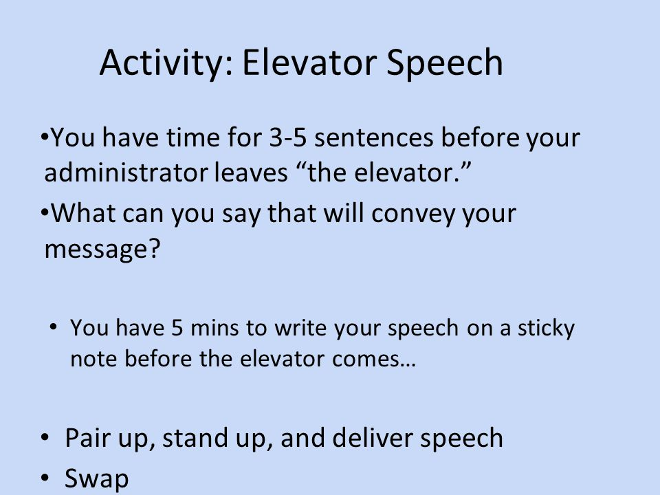 Activity: Elevator Speech You have time for 3-5 sentences before your administrator leaves the elevator. What can you say that will convey your message.