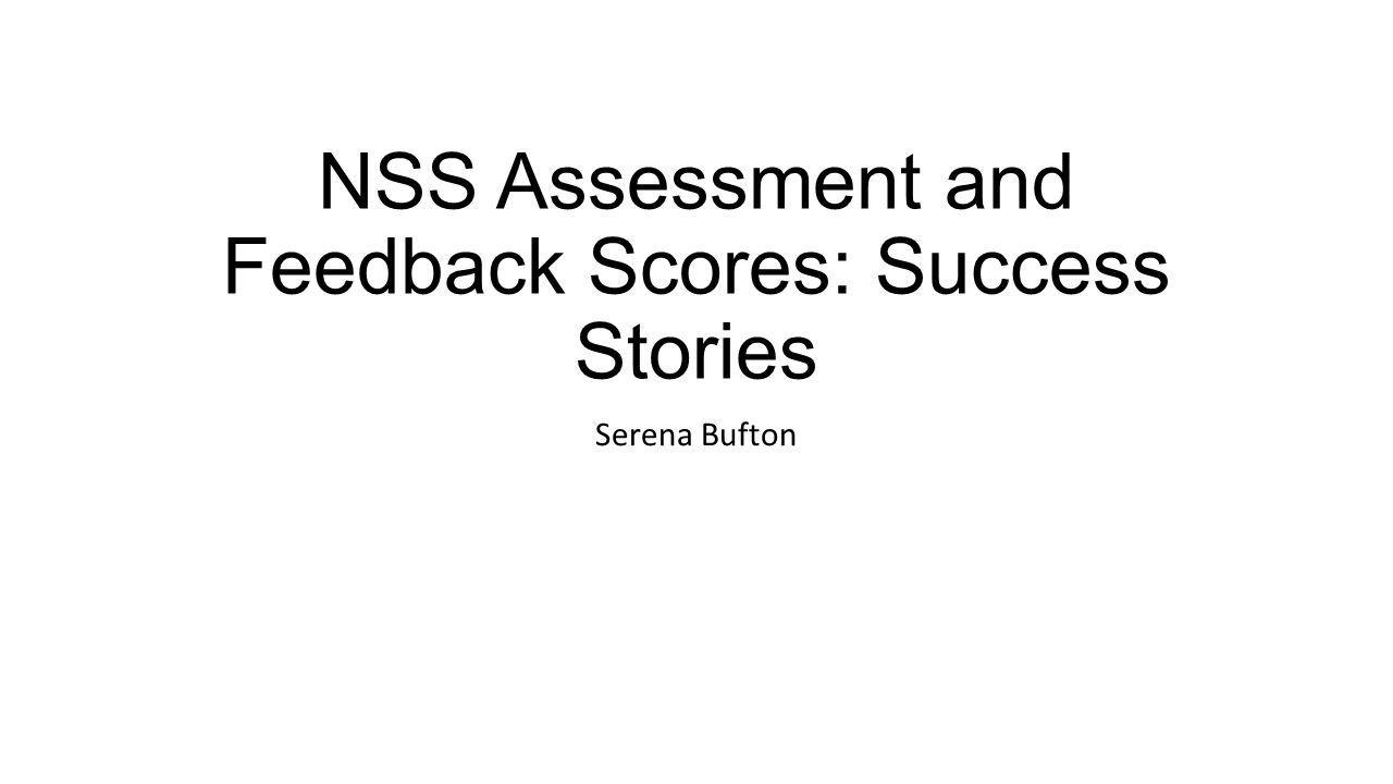 NSS Assessment and Feedback Scores: Success Stories Serena Bufton