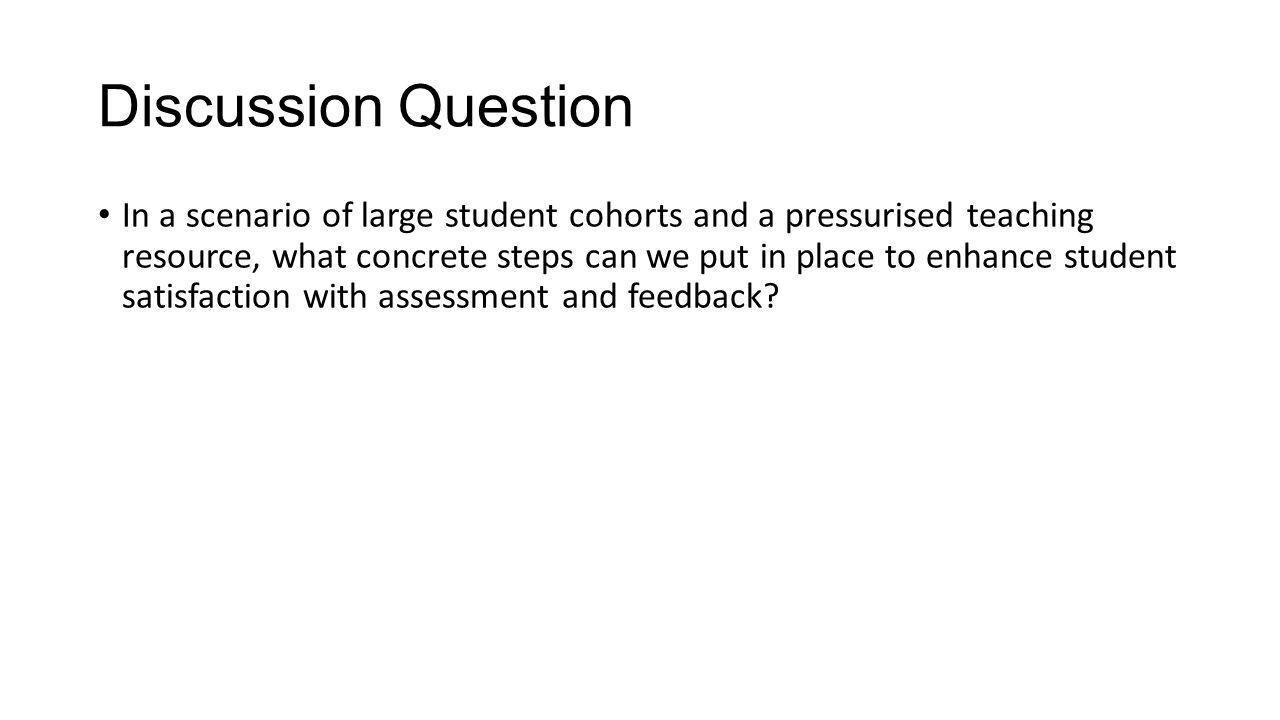 Discussion Question In a scenario of large student cohorts and a pressurised teaching resource, what concrete steps can we put in place to enhance student satisfaction with assessment and feedback