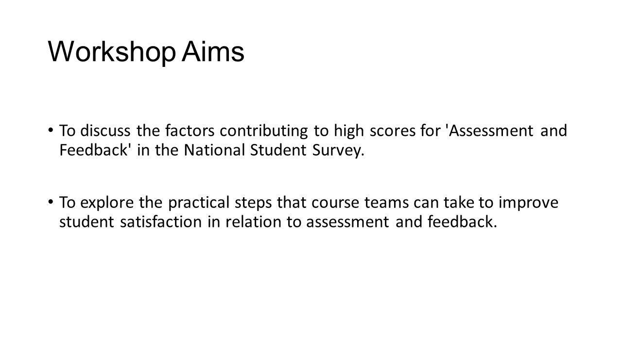 Workshop Aims To discuss the factors contributing to high scores for Assessment and Feedback in the National Student Survey.