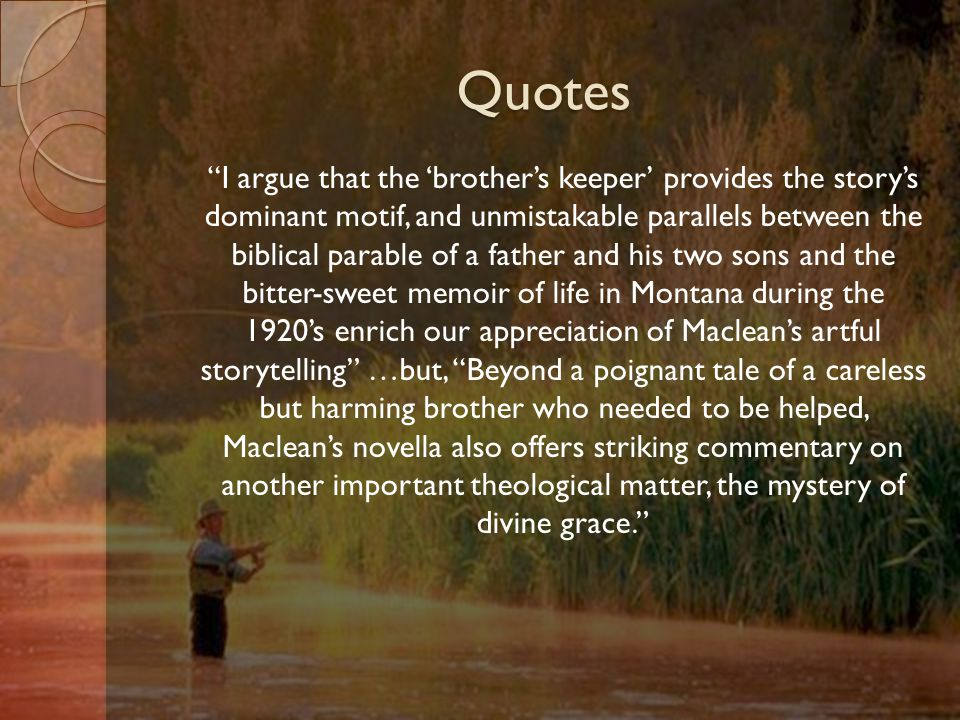 Quotes I argue that the 'brother's keeper' provides the story's dominant motif, and unmistakable parallels between the biblical parable of a father and his two sons and the bitter-sweet memoir of life in Montana during the 1920's enrich our appreciation of Maclean's artful storytelling …but, Beyond a poignant tale of a careless but harming brother who needed to be helped, Maclean's novella also offers striking commentary on another important theological matter, the mystery of divine grace.