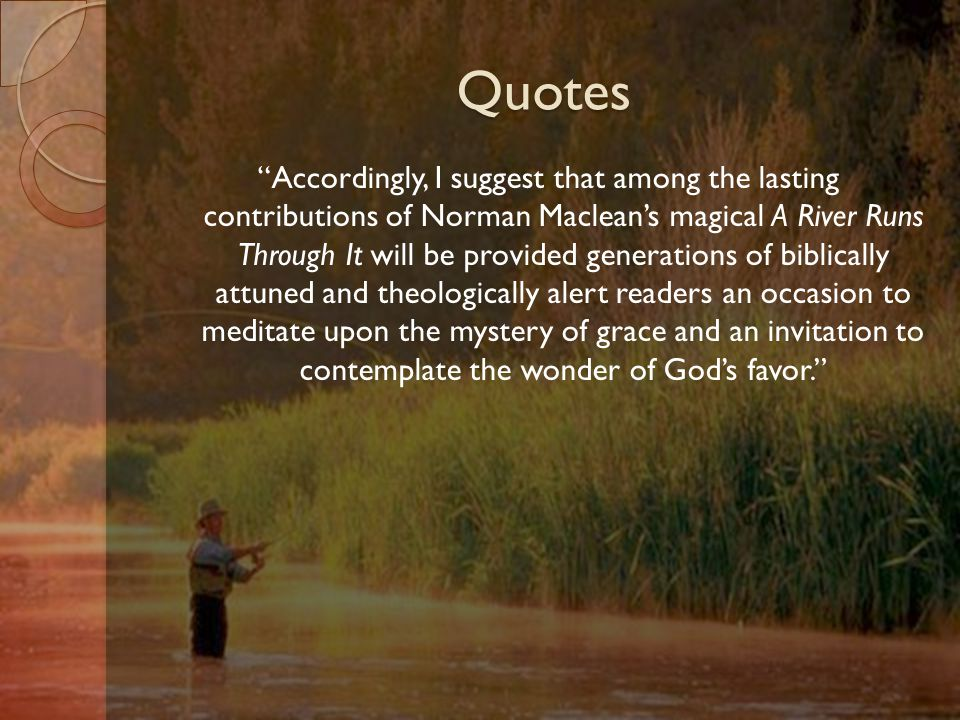 Quotes Accordingly, I suggest that among the lasting contributions of Norman Maclean's magical A River Runs Through It will be provided generations of biblically attuned and theologically alert readers an occasion to meditate upon the mystery of grace and an invitation to contemplate the wonder of God's favor.