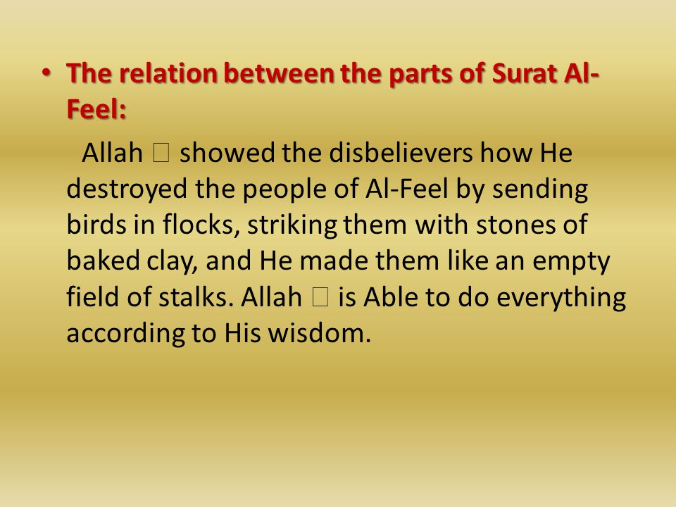 The relation between the parts of Surat Al- Feel: The relation between the parts of Surat Al- Feel: Allah  showed the disbelievers how He destroyed the people of Al-Feel by sending birds in flocks, striking them with stones of baked clay, and He made them like an empty field of stalks.