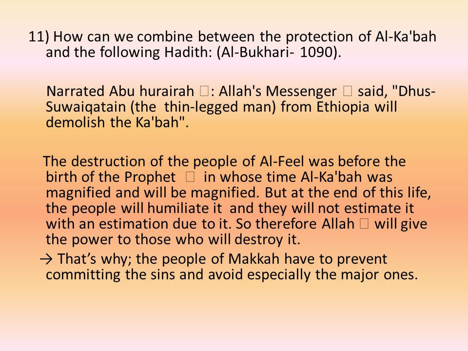 11) How can we combine between the protection of Al-Ka bah and the following Hadith: (Al-Bukhari- 1090).