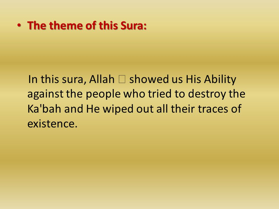 The theme of this Sura: The theme of this Sura: In this sura, Allah  showed us His Ability against the people who tried to destroy the Ka bah and He wiped out all their traces of existence.