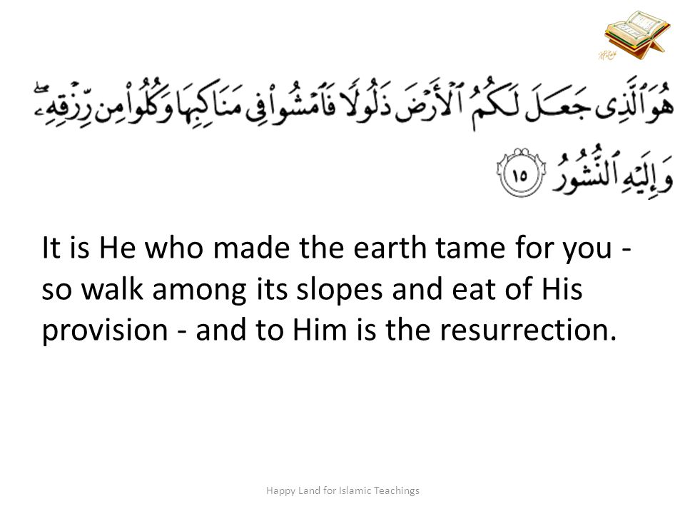 Happy Land for Islamic Teachings It is He who made the earth tame for you - so walk among its slopes and eat of His provision - and to Him is the resurrection.