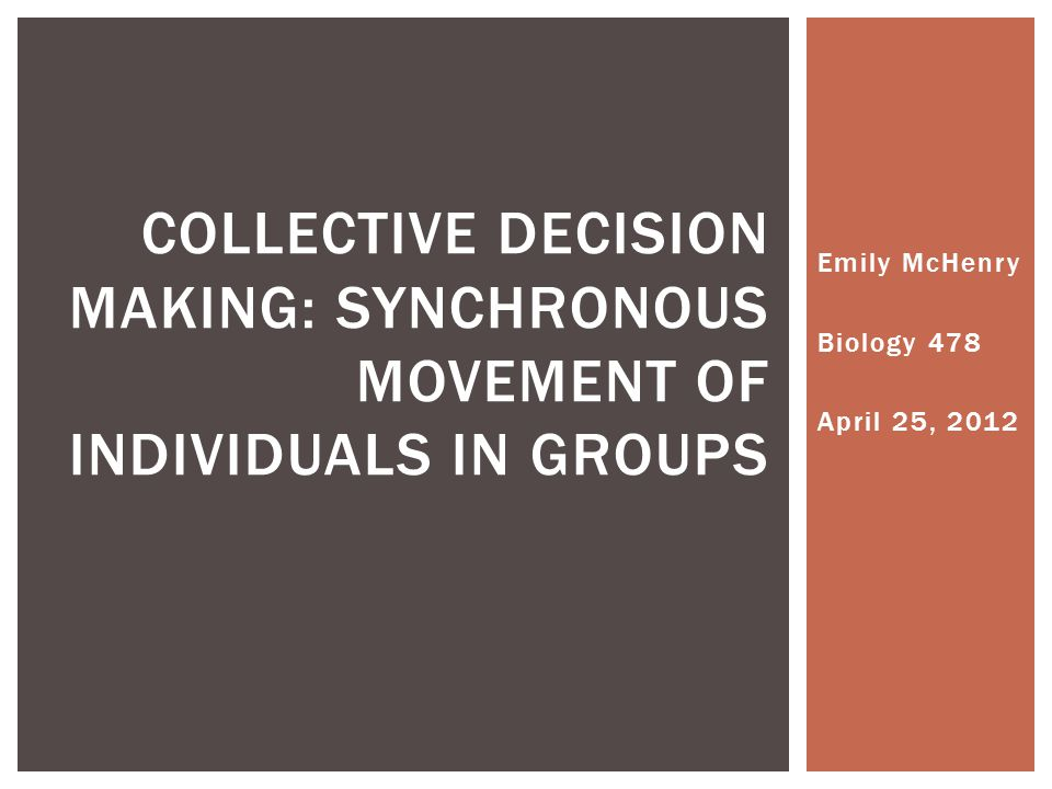 Emily McHenry Biology 478 April 25, 2012 COLLECTIVE DECISION MAKING: SYNCHRONOUS MOVEMENT OF INDIVIDUALS IN GROUPS
