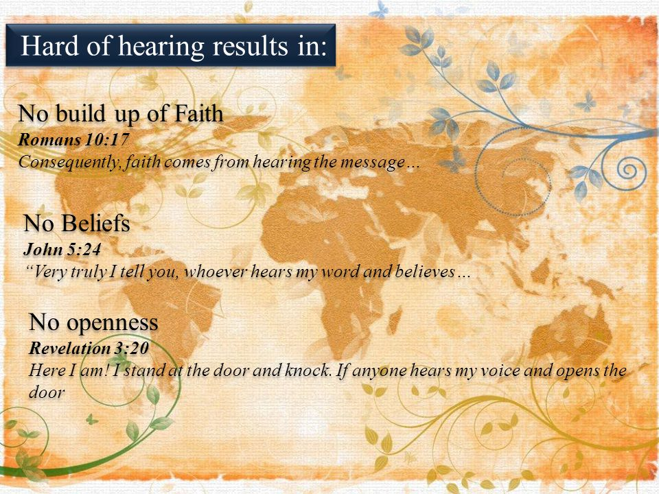 Hard of hearing results in: No build up of Faith Romans 10:17 Consequently, faith comes from hearing the message… No build up of Faith Romans 10:17 Consequently, faith comes from hearing the message… No Beliefs John 5:24 Very truly I tell you, whoever hears my word and believes… No Beliefs John 5:24 Very truly I tell you, whoever hears my word and believes… No openness Revelation 3:20 Here I am.