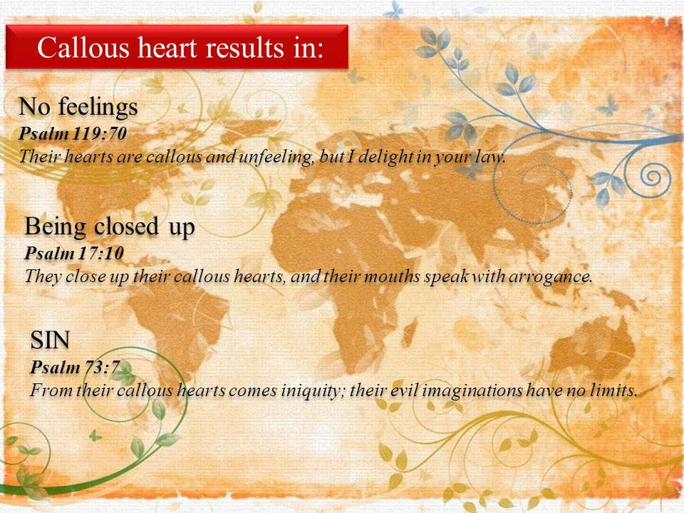 Callous heart results in: No feelings Psalm 119:70 Their hearts are callous and unfeeling, but I delight in your law.