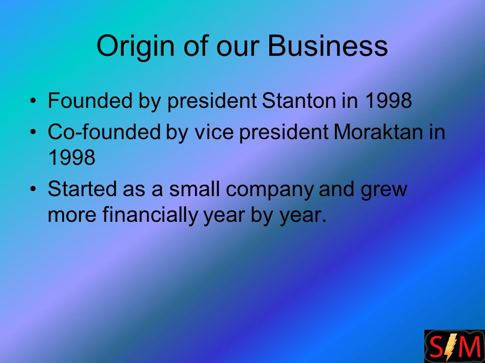 Origin of our Business Founded by president Stanton in 1998 Co-founded by vice president Moraktan in 1998 Started as a small company and grew more financially year by year.