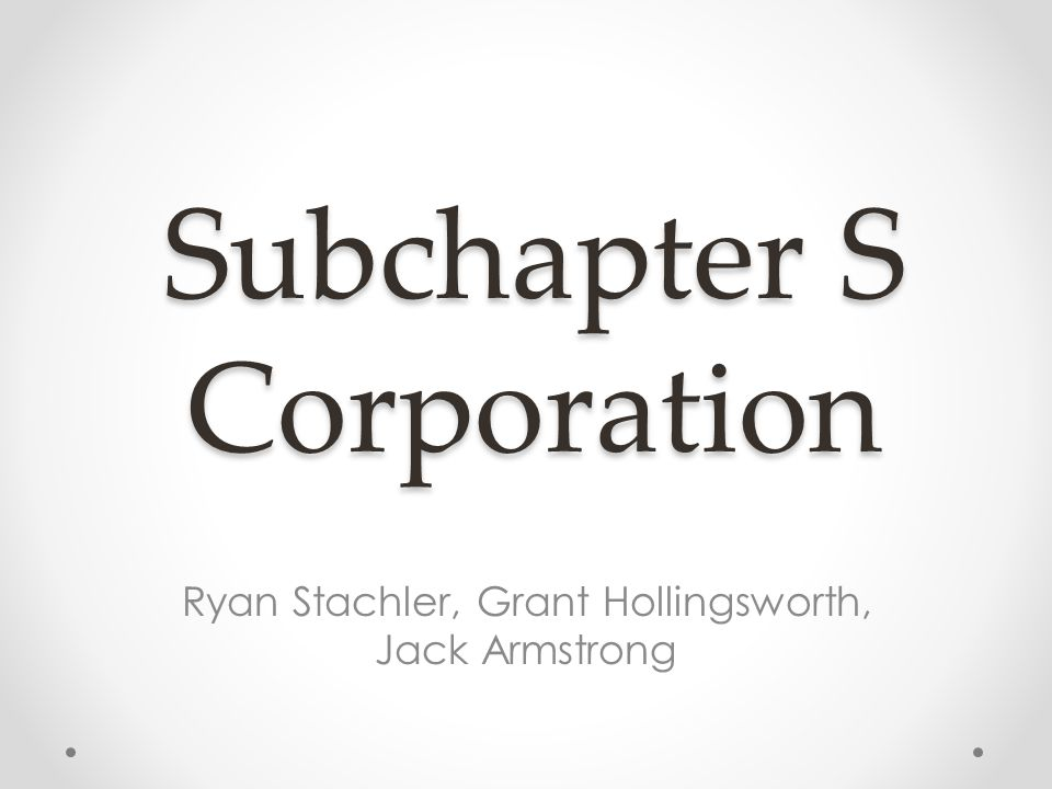 Subchapter S Corporation Ryan Stachler, Grant Hollingsworth, Jack Armstrong