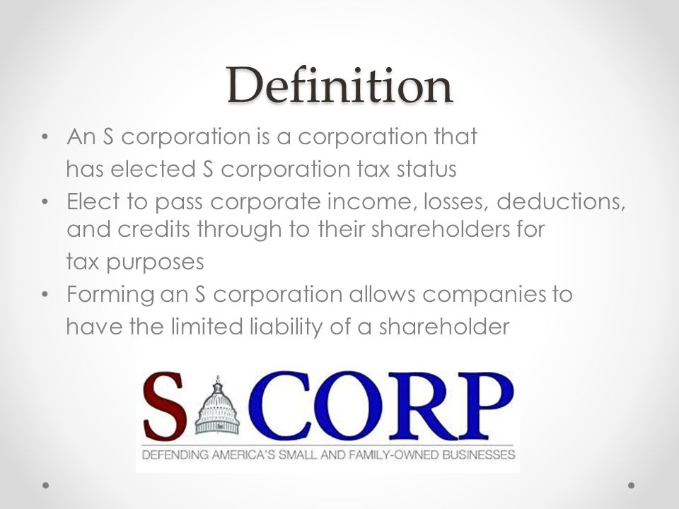 Definition An S corporation is a corporation that has elected S corporation tax status Elect to pass corporate income, losses, deductions, and credits through to their shareholders for tax purposes Forming an S corporation allows companies to have the limited liability of a shareholder
