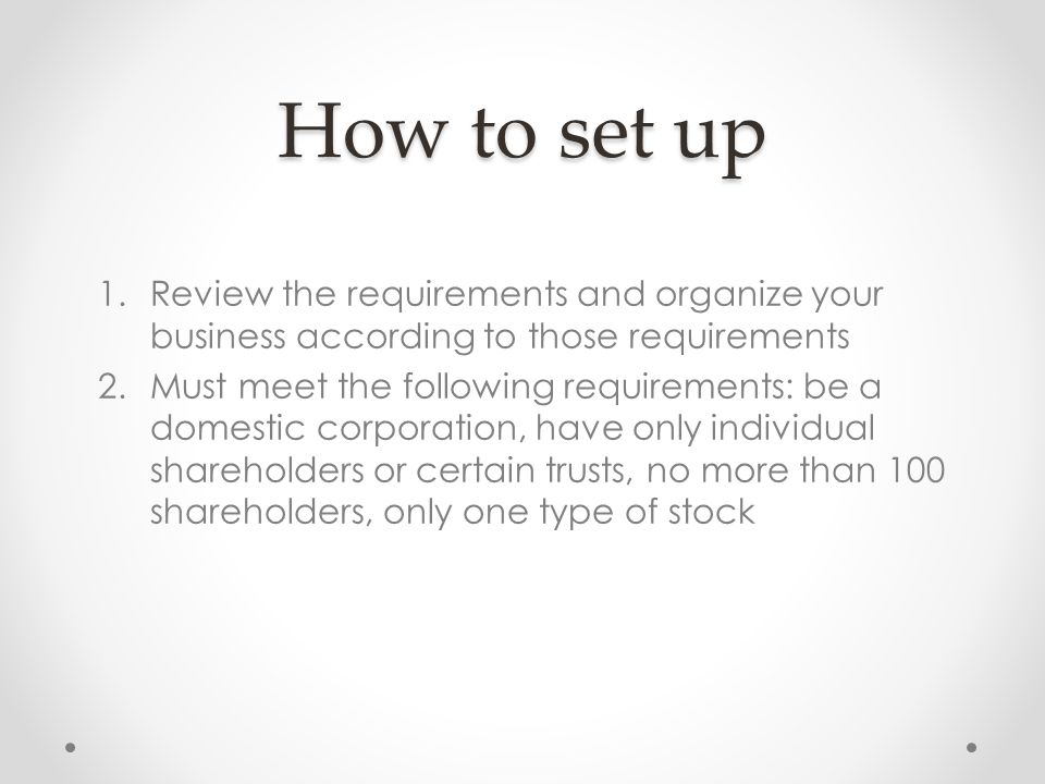 How to set up 1.Review the requirements and organize your business according to those requirements 2.Must meet the following requirements: be a domestic corporation, have only individual shareholders or certain trusts, no more than 100 shareholders, only one type of stock