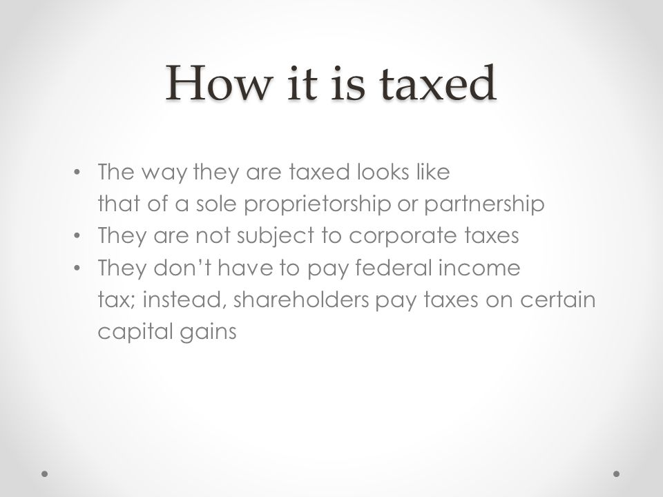 How it is taxed The way they are taxed looks like that of a sole proprietorship or partnership They are not subject to corporate taxes They don't have to pay federal income tax; instead, shareholders pay taxes on certain capital gains