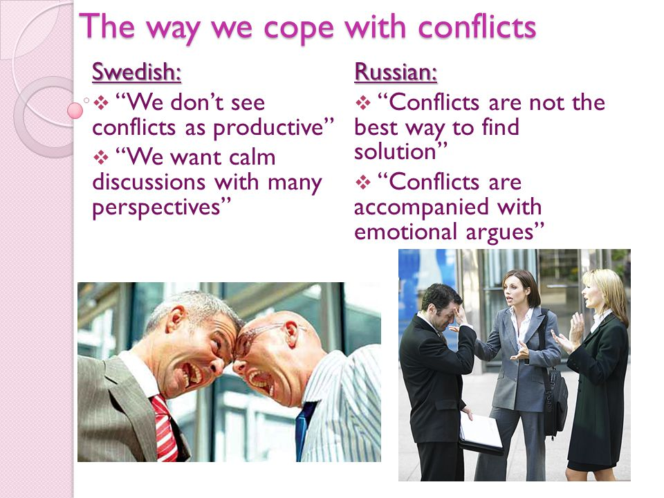 The way we cope with conflicts Swedish:  We don't see conflicts as productive  We want calm discussions with many perspectives Russian:  Conflicts are not the best way to find solution  Conflicts are accompanied with emotional argues