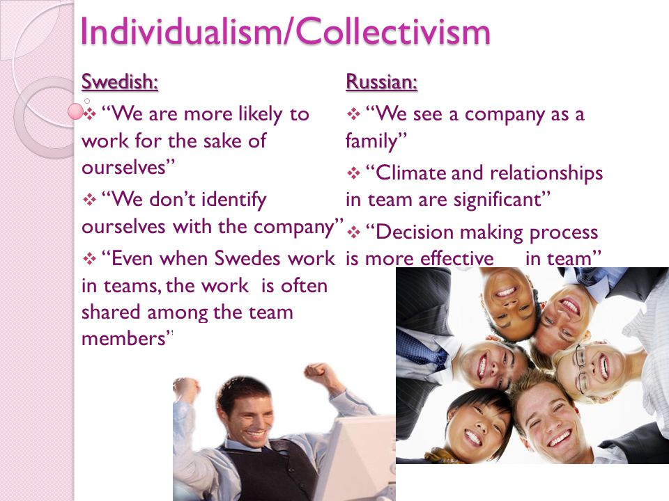 Individualism/CollectivismSwedish:  We are more likely to work for the sake of ourselves  We don't identify ourselves with the company  Even when Swedes work in teams, the work is often shared among the team members Russian:  We see a company as a family  Climate and relationships in team are significant  Decision making process is more effective in team