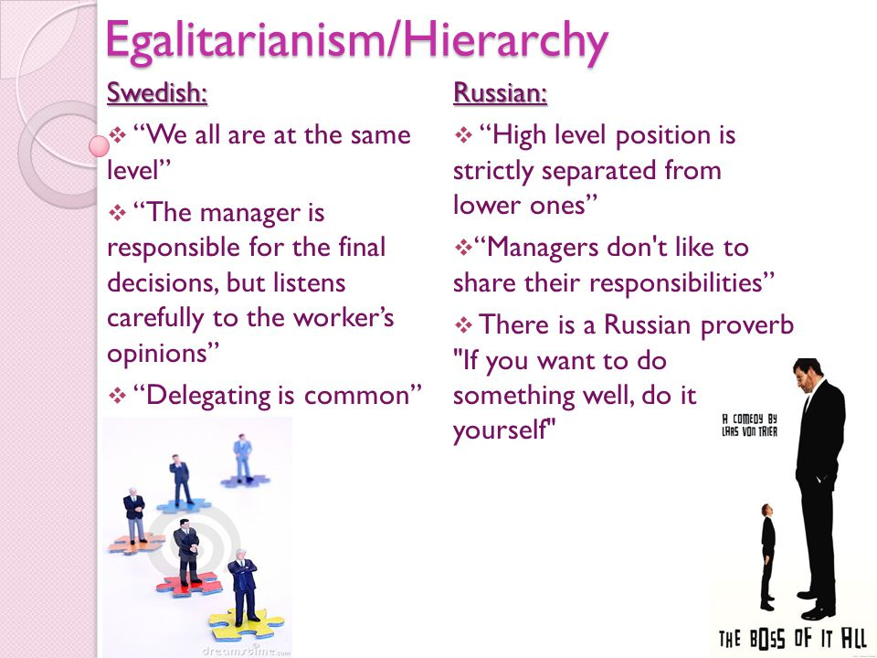 Egalitarianism/HierarchySwedish:  We all are at the same level  The manager is responsible for the final decisions, but listens carefully to the worker's opinions  Delegating is common''Russian:  High level position is strictly separated from lower ones  Managers don t like to share their responsibilities  There is a Russian proverb If you want to do something well, do it yourself