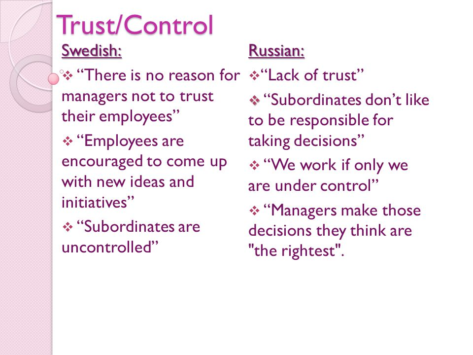 Trust/ControlSwedish:  There is no reason for managers not to trust their employees  Employees are encouraged to come up with new ideas and initiatives  Subordinates are uncontrolled Russian:  Lack of trust   Subordinates don't like to be responsible for taking decisions  We work if only we are under control  Managers make those decisions they think are the rightest .