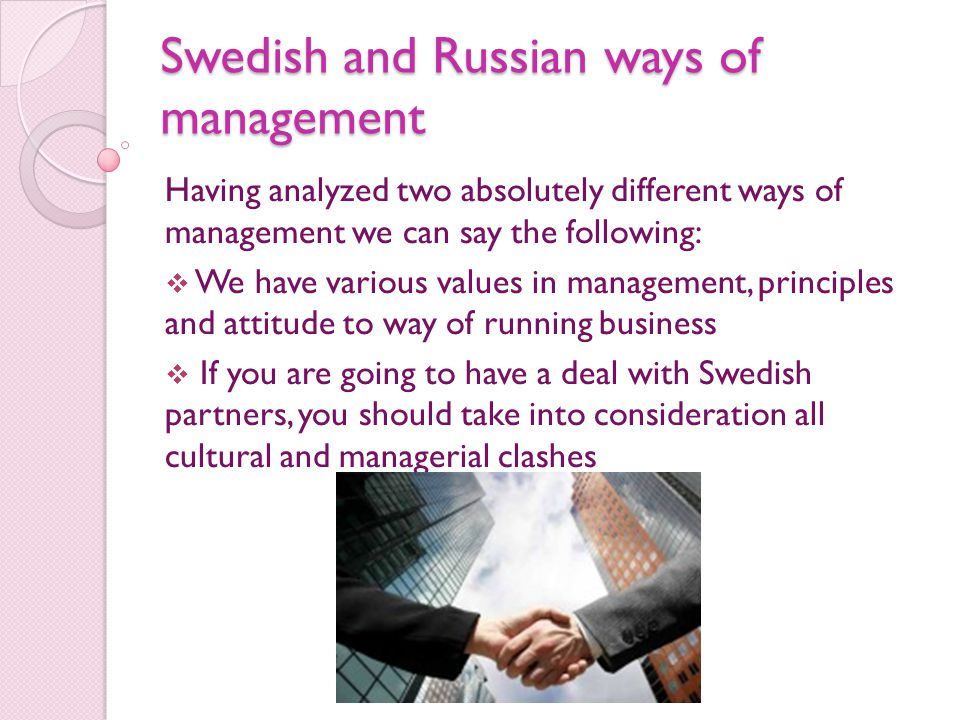 Swedish and Russian ways of management Having analyzed two absolutely different ways of management we can say the following:  We have various values in management, principles and attitude to way of running business  If you are going to have a deal with Swedish partners, you should take into consideration all cultural and managerial clashes