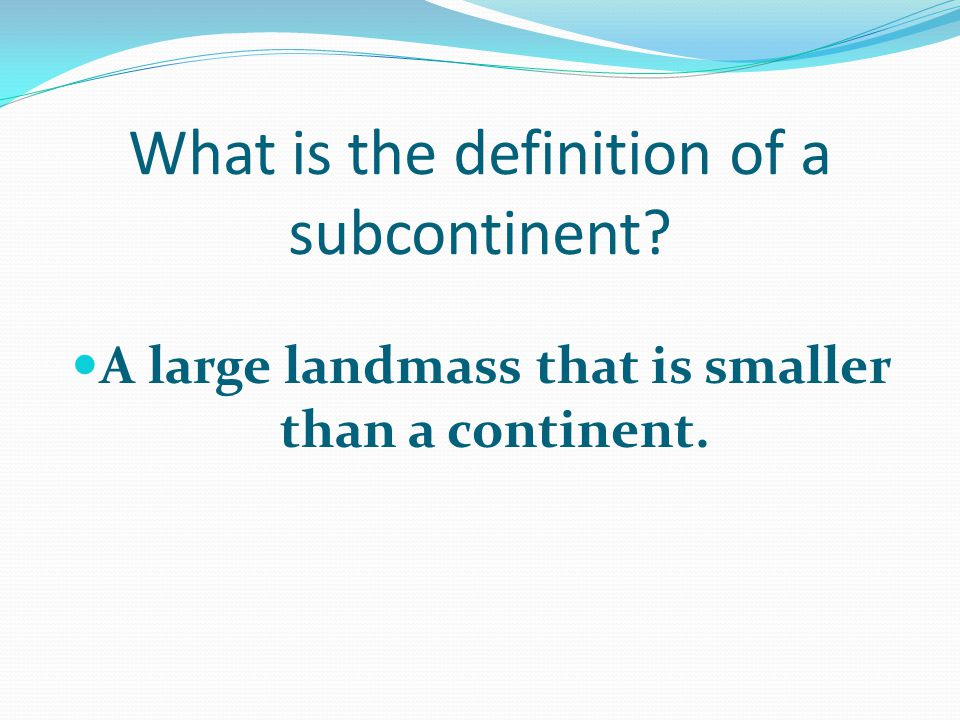 What is the definition of a subcontinent A large landmass that is smaller than a continent.