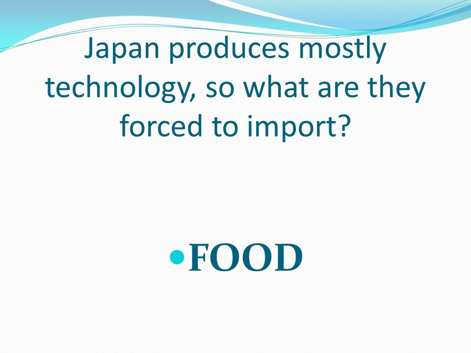 Japan produces mostly technology, so what are they forced to import FOOD