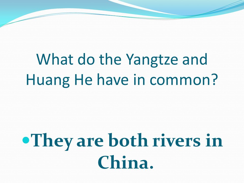 What do the Yangtze and Huang He have in common They are both rivers in China.