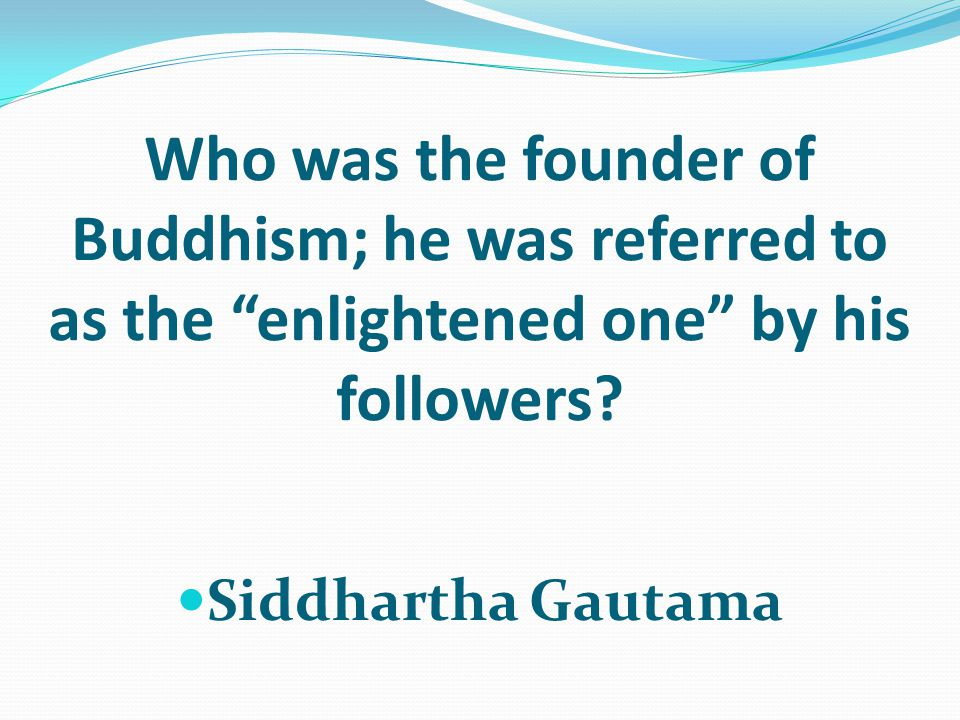 Who was the founder of Buddhism; he was referred to as the enlightened one by his followers.