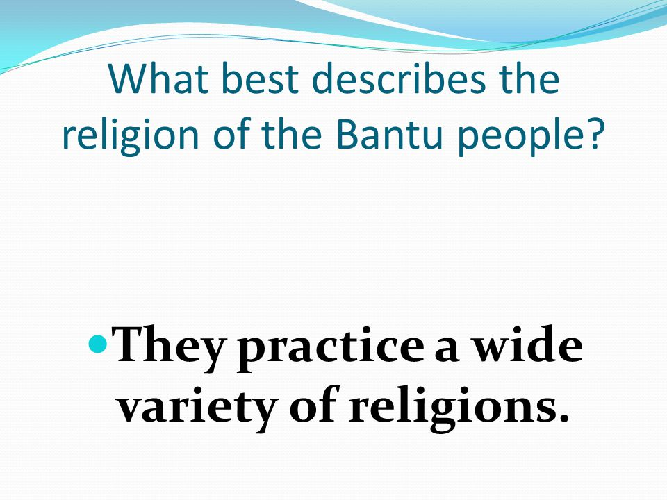 What best describes the religion of the Bantu people They practice a wide variety of religions.