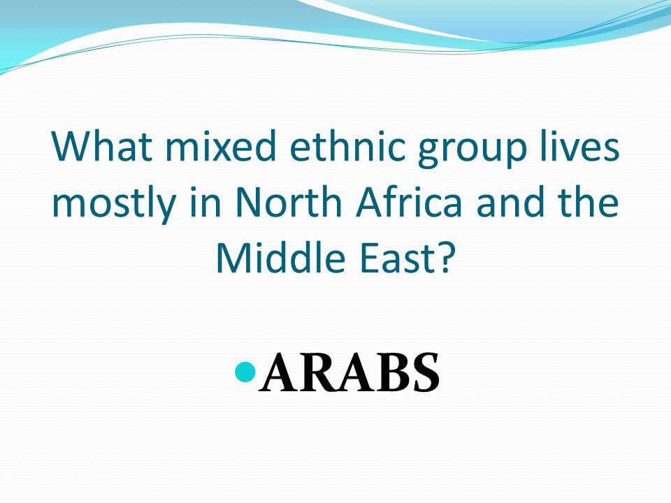 What mixed ethnic group lives mostly in North Africa and the Middle East ARABS