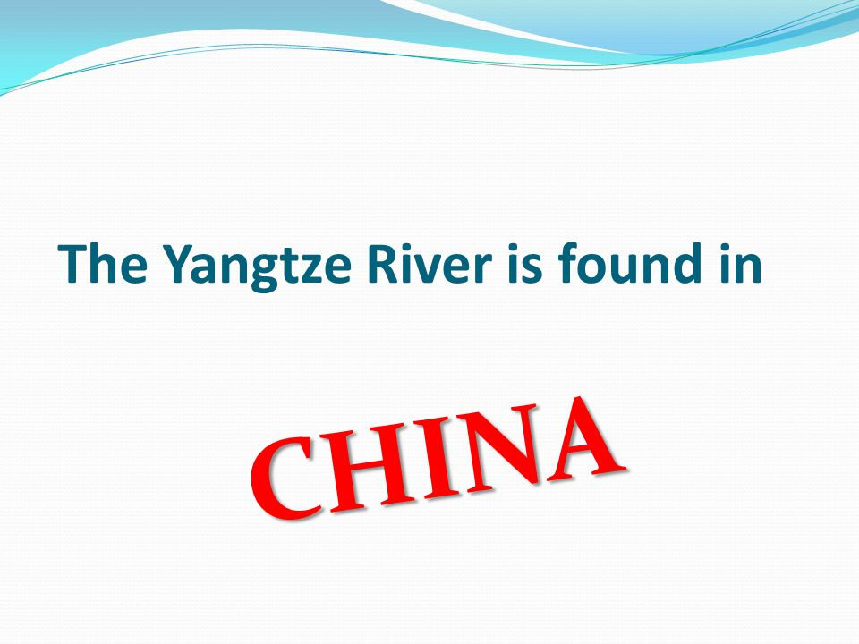 The Yangtze River is found in CHINA