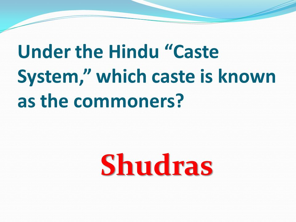 Under the Hindu Caste System, which caste is known as the commoners Shudras