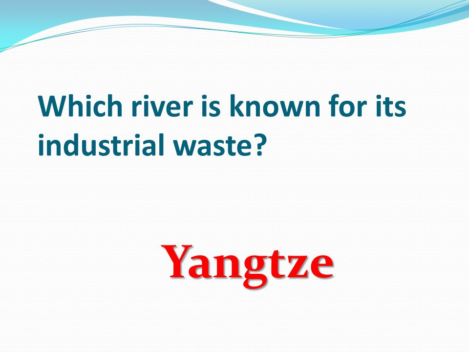 Which river is known for its industrial waste Yangtze
