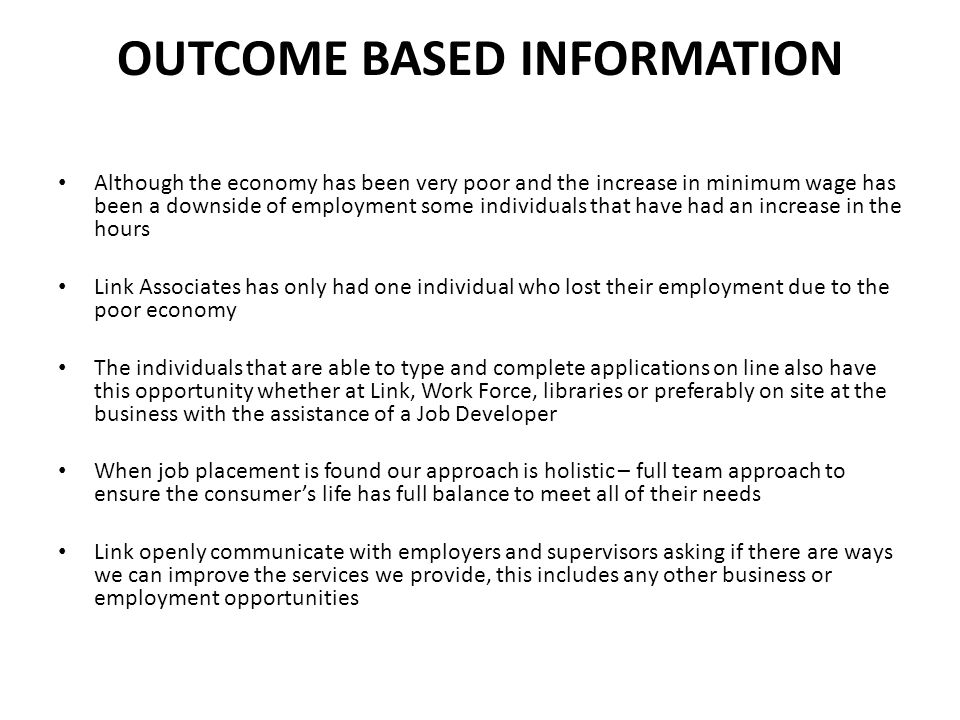 OUTCOME BASED INFORMATION Although the economy has been very poor and the increase in minimum wage has been a downside of employment some individuals that have had an increase in the hours Link Associates has only had one individual who lost their employment due to the poor economy The individuals that are able to type and complete applications on line also have this opportunity whether at Link, Work Force, libraries or preferably on site at the business with the assistance of a Job Developer When job placement is found our approach is holistic – full team approach to ensure the consumer's life has full balance to meet all of their needs Link openly communicate with employers and supervisors asking if there are ways we can improve the services we provide, this includes any other business or employment opportunities